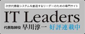 次世代情報システムを創造するリーダーのための専門サイト IT Leaders 代表取締役 早川淳一 好評連載中